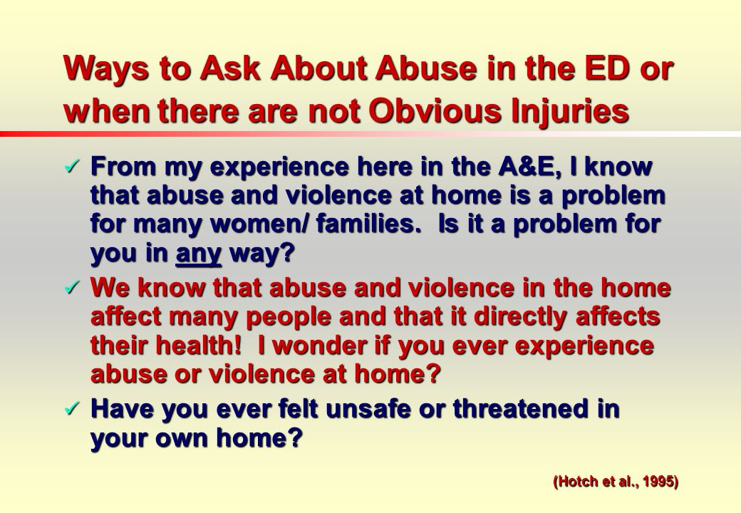 Ways to Ask About Abuse in the ED or when there are not Obvious Injuries From my experience here in the A&E, I know that abuse and violence at home is a problem for many women/ families.