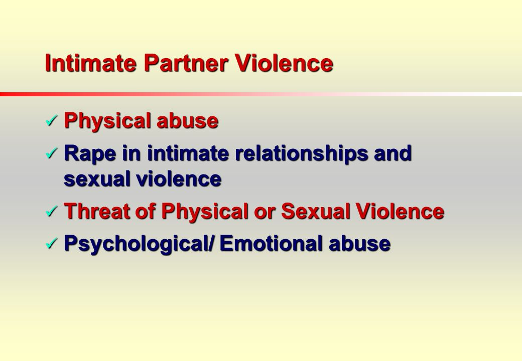 Intimate Partner Violence Physical abuse Physical abuse Rape in intimate relationships and sexual violence Rape in intimate relationships and sexual violence Threat of Physical or Sexual Violence Threat of Physical or Sexual Violence Psychological/ Emotional abuse Psychological/ Emotional abuse