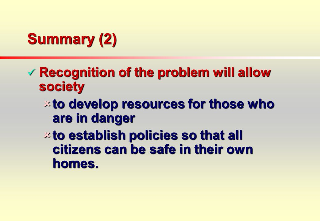 Summary (2) Recognition of the problem will allow society Recognition of the problem will allow society to develop resources for those who are in danger to develop resources for those who are in danger to establish policies so that all citizens can be safe in their own homes.