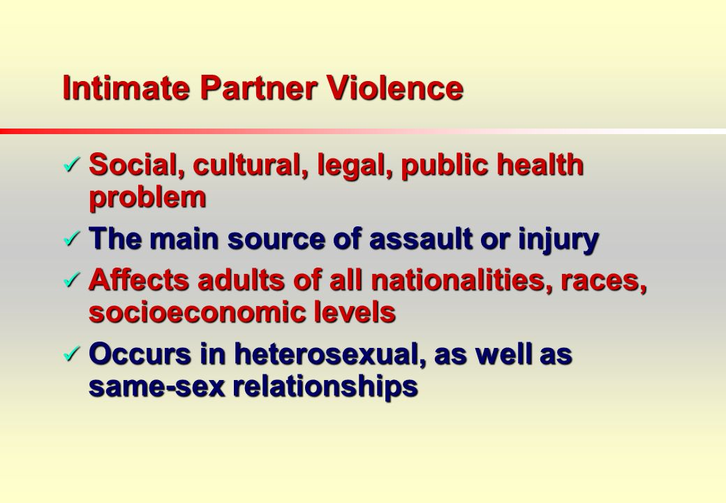 Intimate Partner Violence Social, cultural, legal, public health problem Social, cultural, legal, public health problem The main source of assault or injury The main source of assault or injury Affects adults of all nationalities, races, socioeconomic levels Affects adults of all nationalities, races, socioeconomic levels Occurs in heterosexual, as well as same-sex relationships Occurs in heterosexual, as well as same-sex relationships