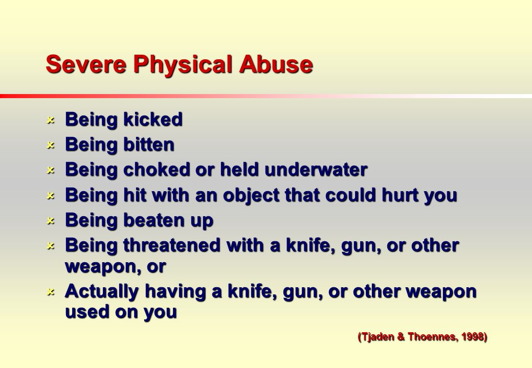Severe Physical Abuse Being kicked Being kicked Being bitten Being bitten Being choked or held underwater Being choked or held underwater Being hit with an object that could hurt you Being hit with an object that could hurt you Being beaten up Being beaten up Being threatened with a knife, gun, or other weapon, or Being threatened with a knife, gun, or other weapon, or Actually having a knife, gun, or other weapon used on you Actually having a knife, gun, or other weapon used on you (Tjaden & Thoennes, 1998) (Tjaden & Thoennes, 1998)