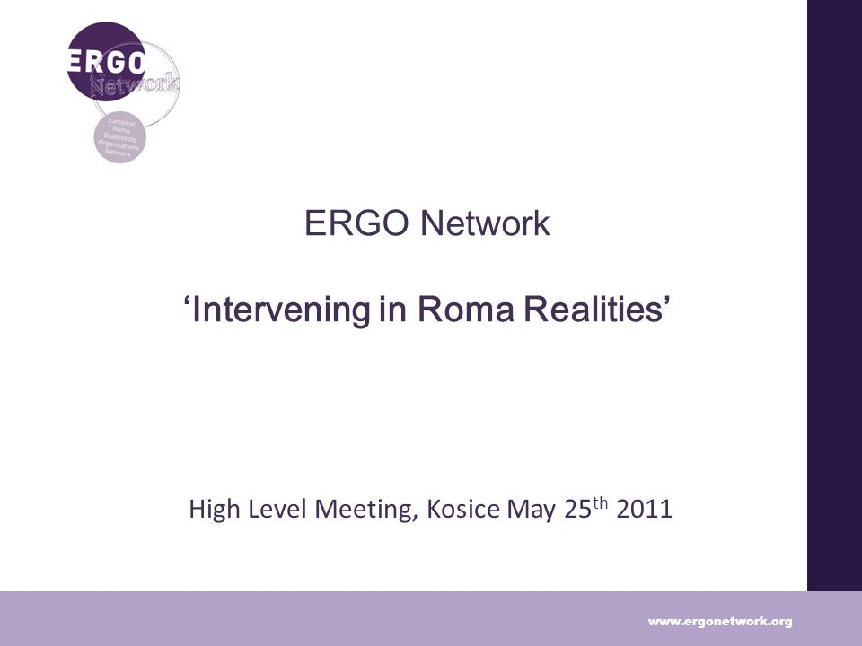ERGO Network Intervening in Roma Realities High Level Meeting, Kosice May 25 th 2011 www.ergonetwork.org