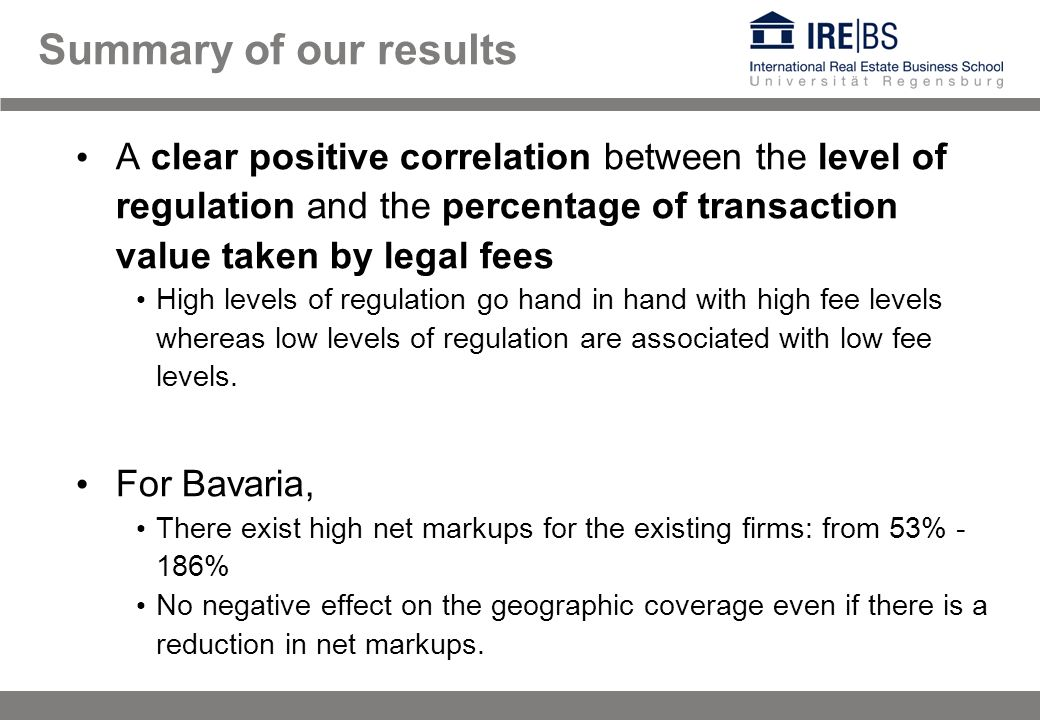 Summary of our results A clear positive correlation between the level of regulation and the percentage of transaction value taken by legal fees High levels of regulation go hand in hand with high fee levels whereas low levels of regulation are associated with low fee levels.