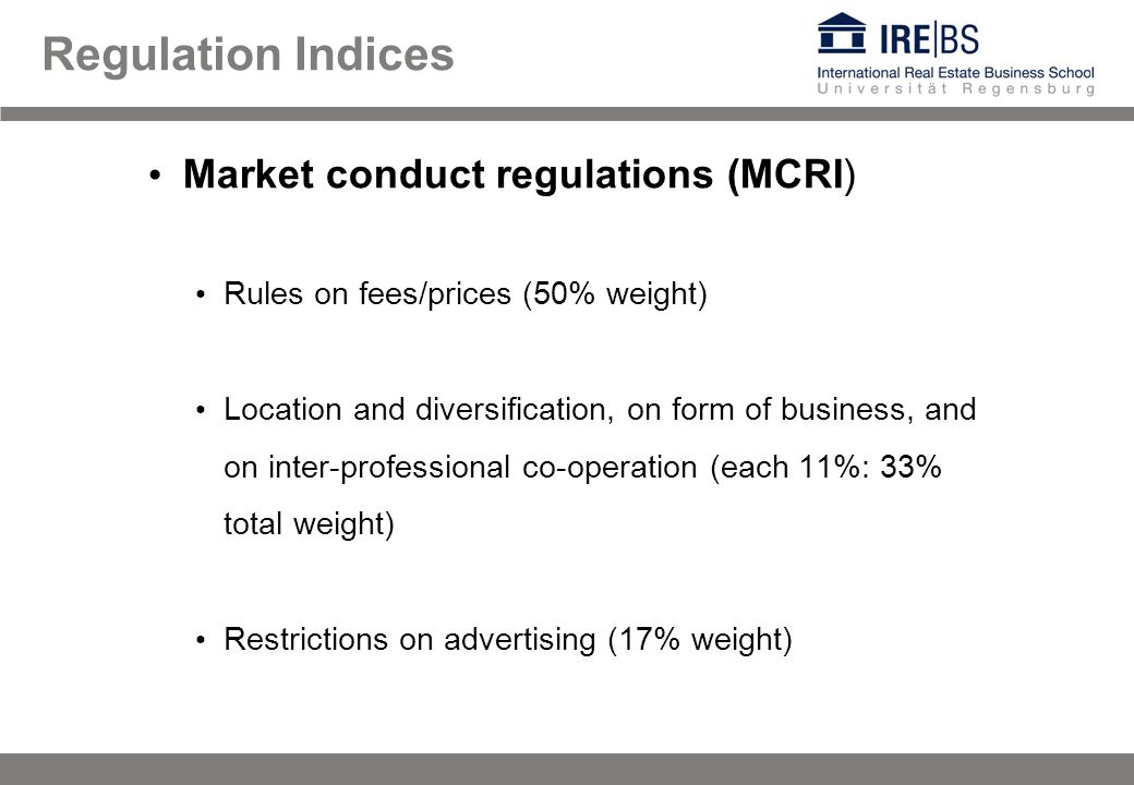 Regulation Indices Market conduct regulations (MCRI) Rules on fees/prices (50% weight) Location and diversification, on form of business, and on inter-professional co-operation (each 11%: 33% total weight) Restrictions on advertising (17% weight)