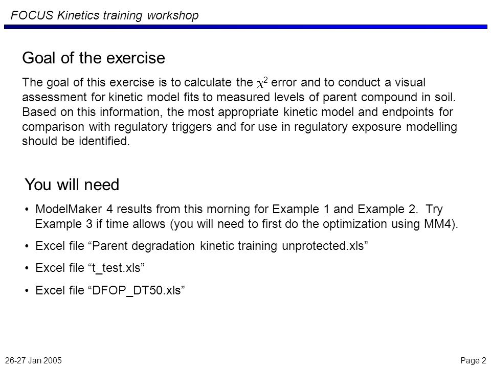 26-27 Jan 2005 Page 2 FOCUS Kinetics training workshop Goal of the exercise The goal of this exercise is to calculate the 2 error and to conduct a visual assessment for kinetic model fits to measured levels of parent compound in soil.