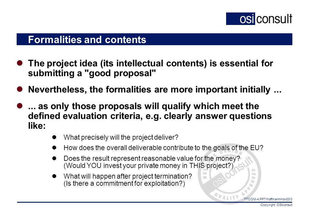 Copyright OSIconsult TTCOM-4.PPT/hoffmann/nov00/3 Formalities and contents The project idea (its intellectual contents) is essential for submitting a good proposal Nevertheless, the formalities are more important initially......