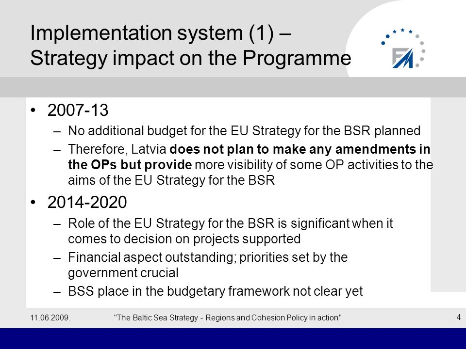 Implementation system (1) – Strategy impact on the Programme –No additional budget for the EU Strategy for the BSR planned –Therefore, Latvia does not plan to make any amendments in the OPs but provide more visibility of some OP activities to the aims of the EU Strategy for the BSR –Role of the EU Strategy for the BSR is significant when it comes to decision on projects supported –Financial aspect outstanding; priorities set by the government crucial –BSS place in the budgetary framework not clear yet The Baltic Sea Strategy - Regions and Cohesion Policy in action