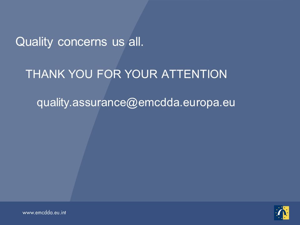 Quality concerns us all. THANK YOU FOR YOUR ATTENTION quality.assurance@emcdda.europa.eu