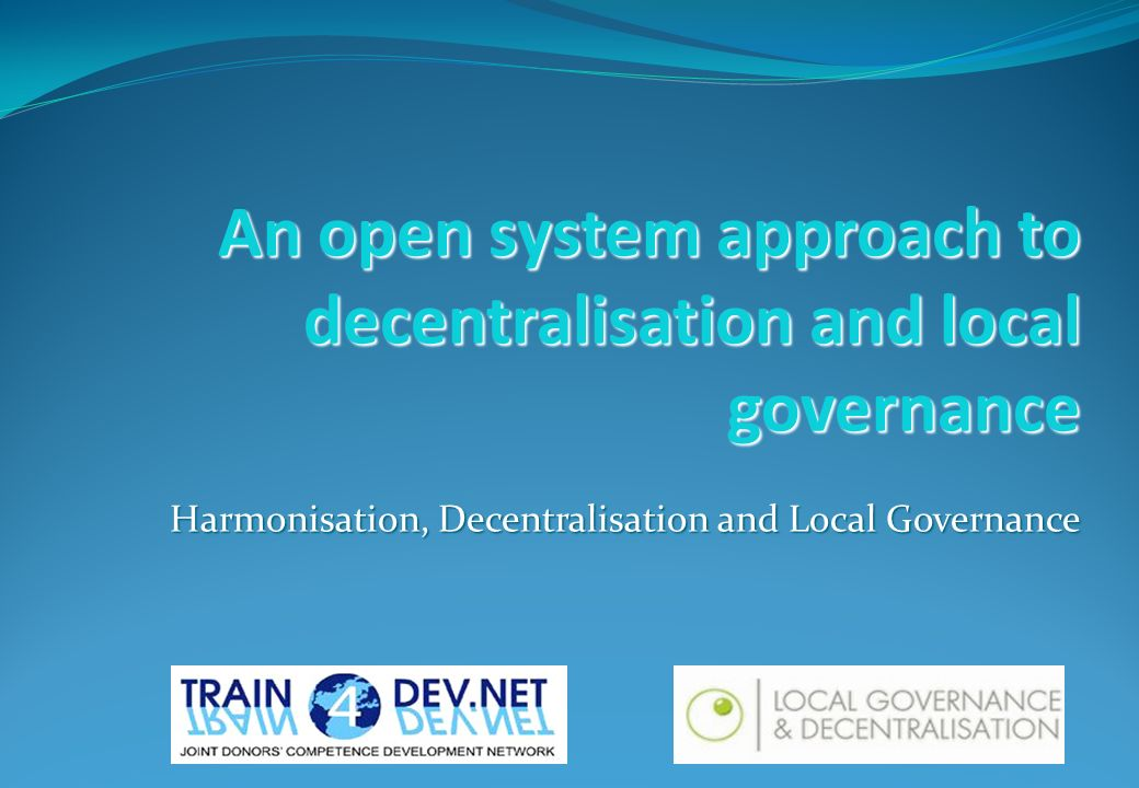 An open system approach to decentralisation and local governance Harmonisation, Decentralisation and Local Governance