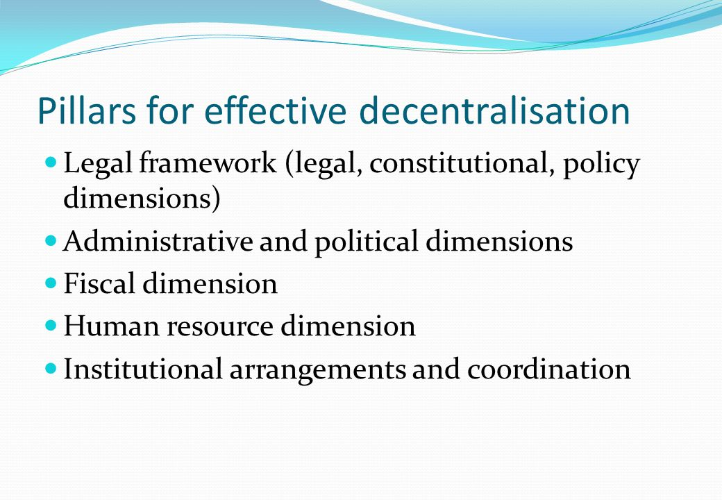 Pillars for effective decentralisation Legal framework (legal, constitutional, policy dimensions) Administrative and political dimensions Fiscal dimension Human resource dimension Institutional arrangements and coordination