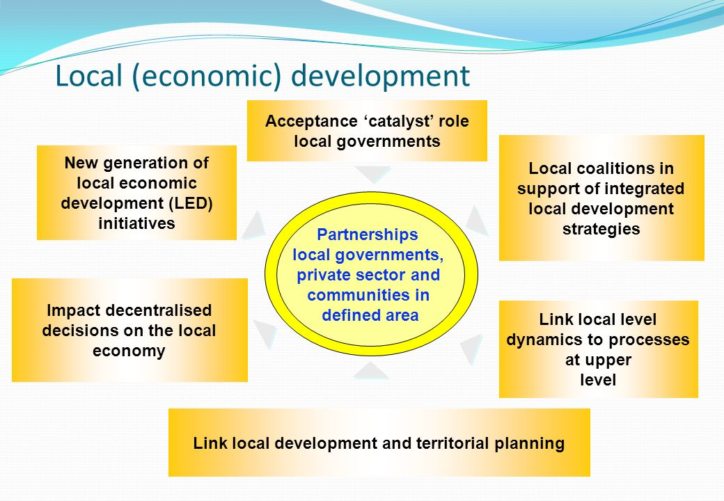 Partnerships local governments, private sector and communities in defined area Acceptance catalyst role local governments New generation of local economic development (LED) initiatives Impact decentralised decisions on the local economy Link local development and territorial planning Local coalitions in support of integrated local development strategies Link local level dynamics to processes at upper level Local (economic) development