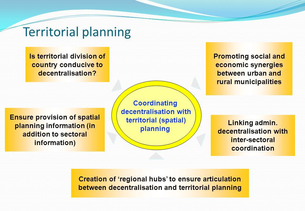 Coordinating decentralisation with territorial (spatial) planning Is territorial division of country conducive to decentralisation.