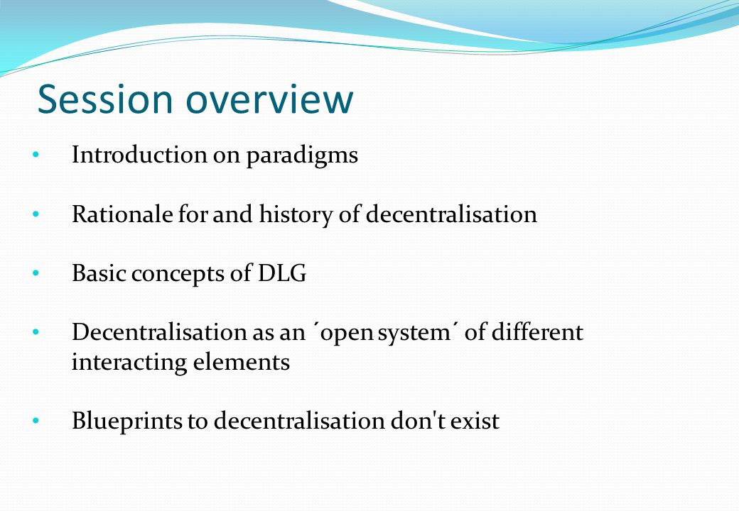 Session overview Introduction on paradigms Rationale for and history of decentralisation Basic concepts of DLG Decentralisation as an ´open system´ of different interacting elements Blueprints to decentralisation don t exist