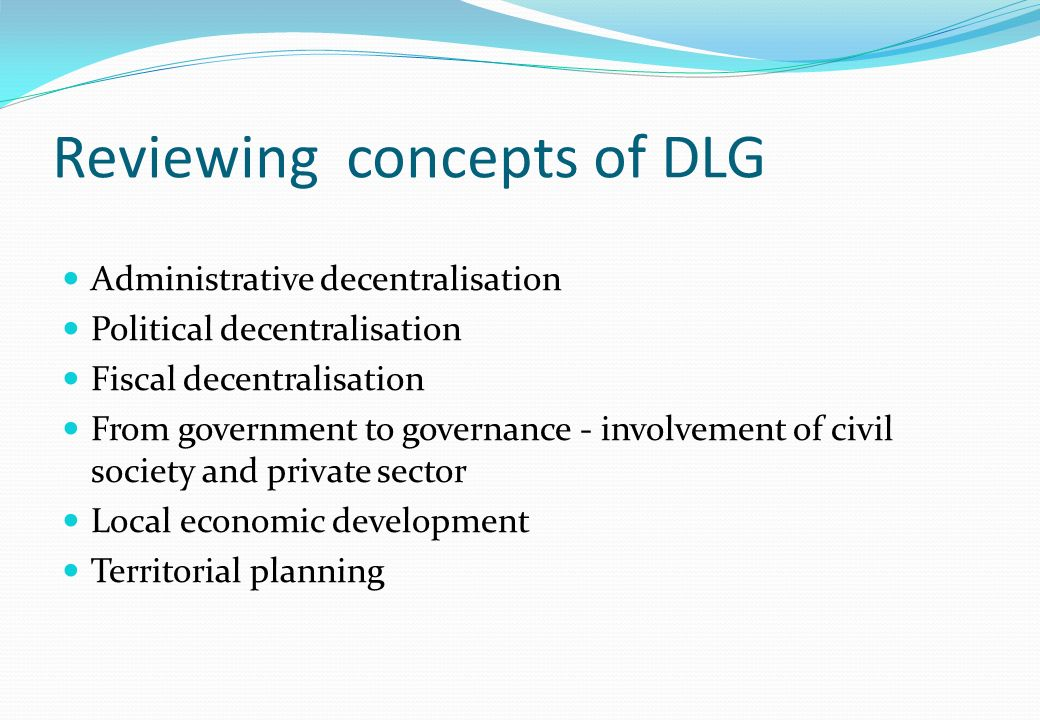 Reviewing concepts of DLG Administrative decentralisation Political decentralisation Fiscal decentralisation From government to governance - involvement of civil society and private sector Local economic development Territorial planning