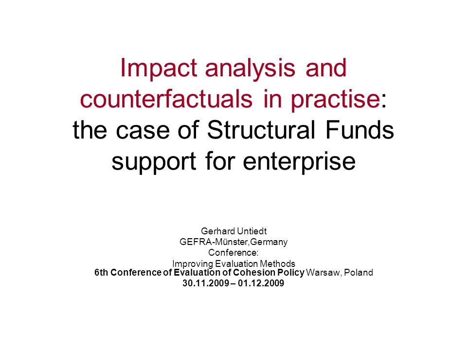 Impact analysis and counterfactuals in practise: the case of Structural Funds support for enterprise Gerhard Untiedt GEFRA-Münster,Germany Conference: Improving Evaluation Methods 6th Conference of Evaluation of Cohesion Policy Warsaw, Poland 30.11.2009 – 01.12.2009