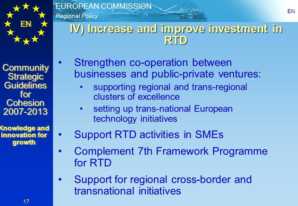 Regional Policy EUROPEAN COMMISSION EN Community Strategic Guidelines for Cohesion 2007-2013 Community Strategic Guidelines for Cohesion 2007-2013 EN 17 IV) Increase and improve investment in RTD Strengthen co-operation between businesses and public-private ventures: supporting regional and trans-regional clusters of excellence setting up trans-national European technology initiatives Support RTD activities in SMEs Complement 7th Framework Programme for RTD Support for regional cross-border and transnational initiatives Knowledge and innovation for growth