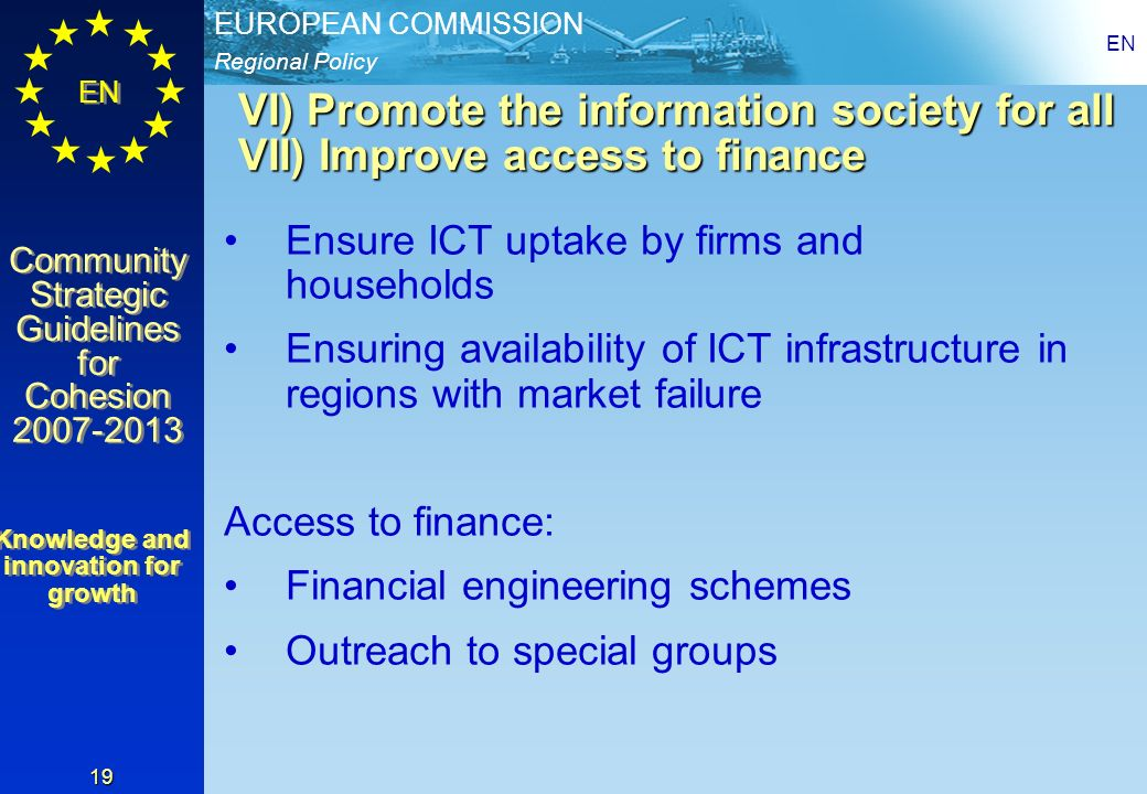 Regional Policy EUROPEAN COMMISSION EN Community Strategic Guidelines for Cohesion 2007-2013 Community Strategic Guidelines for Cohesion 2007-2013 EN 19 VI) Promote the information society for all VII) Improve access to finance Ensure ICT uptake by firms and households Ensuring availability of ICT infrastructure in regions with market failure Access to finance: Financial engineering schemes Outreach to special groups Knowledge and innovation for growth