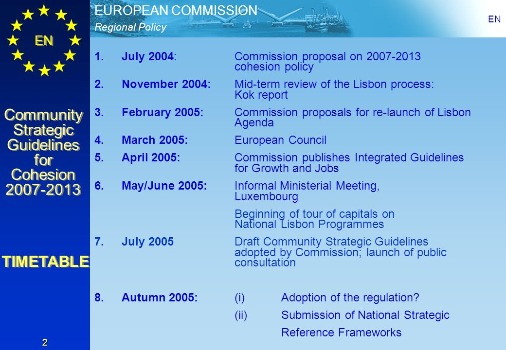Regional Policy EUROPEAN COMMISSION EN Community Strategic Guidelines for Cohesion 2007-2013 Community Strategic Guidelines for Cohesion 2007-2013 EN 2 1.July 2004: Commission proposal on 2007-2013 cohesion policy 2.November 2004: Mid-term review of the Lisbon process: Kok report 3.February 2005: Commission proposals for re-launch of Lisbon Agenda 4.March 2005:European Council 5.April 2005:Commission publishes Integrated Guidelines for Growth and Jobs 6.May/June 2005:Informal Ministerial Meeting, Luxembourg Beginning of tour of capitals on National Lisbon Programmes 7.