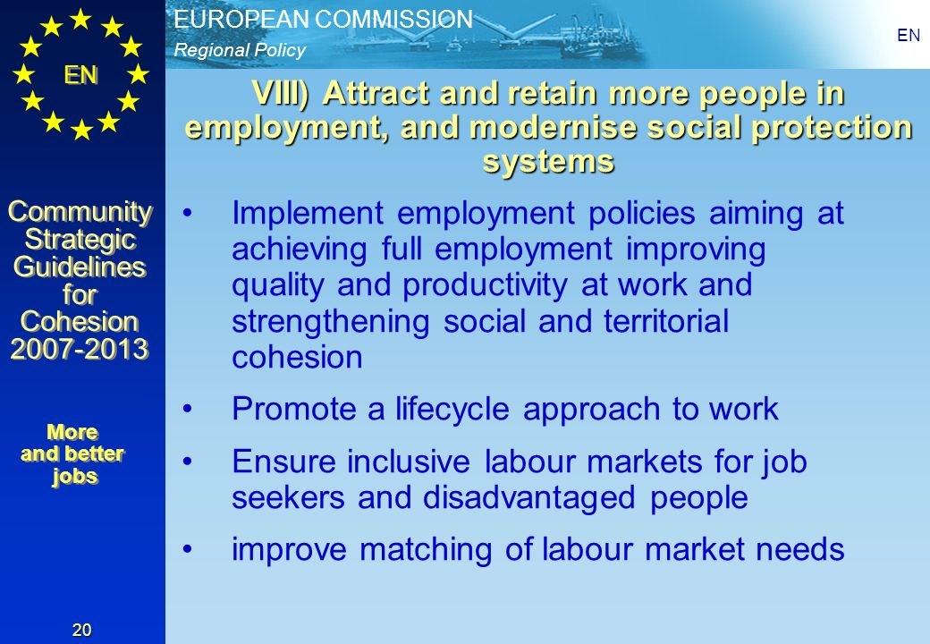 Regional Policy EUROPEAN COMMISSION EN Community Strategic Guidelines for Cohesion 2007-2013 Community Strategic Guidelines for Cohesion 2007-2013 EN 20 VIII) Attract and retain more people in employment, and modernise social protection systems Implement employment policies aiming at achieving full employment improving quality and productivity at work and strengthening social and territorial cohesion Promote a lifecycle approach to work Ensure inclusive labour markets for job seekers and disadvantaged people improve matching of labour market needs More and better jobs More and better jobs