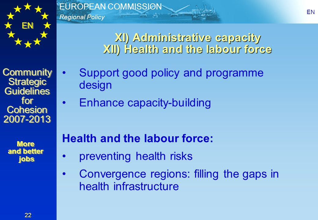 Regional Policy EUROPEAN COMMISSION EN Community Strategic Guidelines for Cohesion 2007-2013 Community Strategic Guidelines for Cohesion 2007-2013 EN 22 XI) Administrative capacity XII) Health and the labour force Support good policy and programme design Enhance capacity-building Health and the labour force: preventing health risks Convergence regions: filling the gaps in health infrastructure More and better jobs More and better jobs