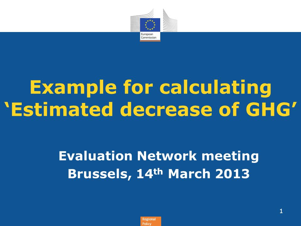 Regional Policy Example for calculating Estimated decrease of GHG Evaluation Network meeting Brussels, 14 th March 2013 1