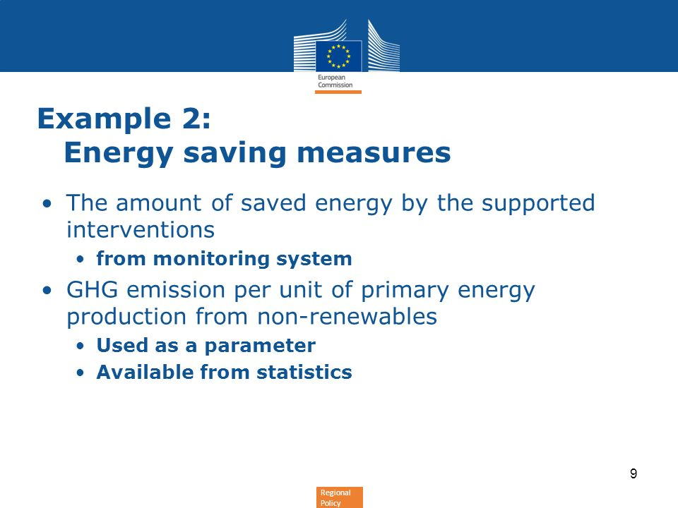 Regional Policy Example 2: Energy saving measures The amount of saved energy by the supported interventions from monitoring system GHG emission per unit of primary energy production from non-renewables Used as a parameter Available from statistics 9