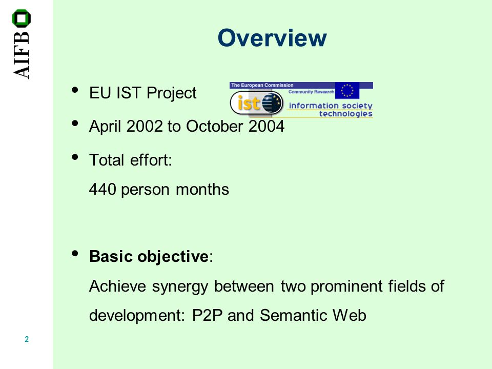 2 Overview EU IST Project April 2002 to October 2004 Total effort: 440 person months Basic objective: Achieve synergy between two prominent fields of development: P2P and Semantic Web