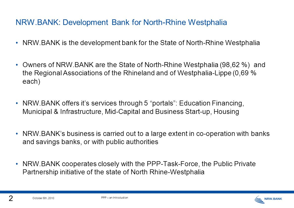2 October 5th, 2010 PPP – an Introduction NRW.BANK: Development Bank for North-Rhine Westphalia NRW.BANK is the development bank for the State of North-Rhine Westphalia Owners of NRW.BANK are the State of North-Rhine Westphalia (98,62 %) and the Regional Associations of the Rhineland and of Westphalia-Lippe (0,69 % each) NRW.BANK offers its services through 5 portals: Education Financing, Municipal & Infrastructure, Mid-Capital and Business Start-up, Housing NRW.BANKs business is carried out to a large extent in co-operation with banks and savings banks, or with public authorities NRW.BANK cooperates closely with the PPP-Task-Force, the Public Private Partnership initiative of the state of North Rhine-Westphalia