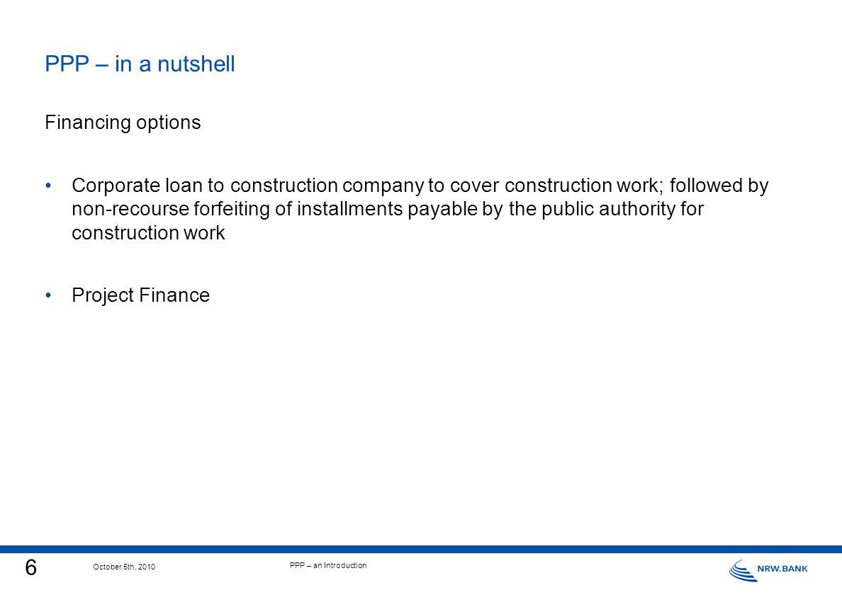 6 October 5th, 2010 PPP – an Introduction PPP – in a nutshell Financing options Corporate loan to construction company to cover construction work; followed by non-recourse forfeiting of installments payable by the public authority for construction work Project Finance