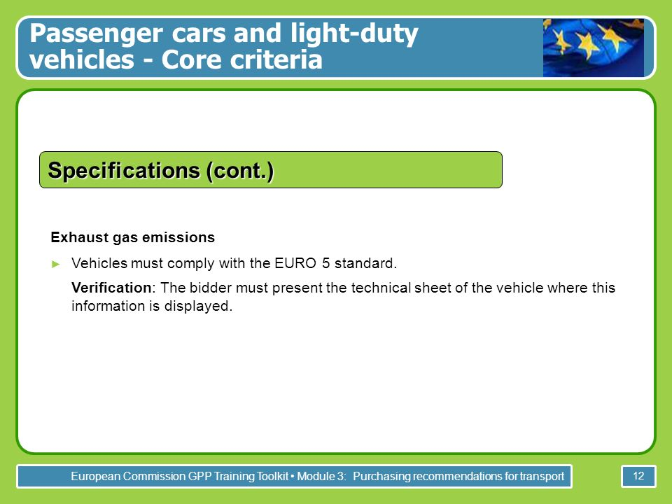 European Commission GPP Training Toolkit Module 3: Purchasing recommendations for transport 12 Specifications (cont.) Exhaust gas emissions Vehicles must comply with the EURO 5 standard.