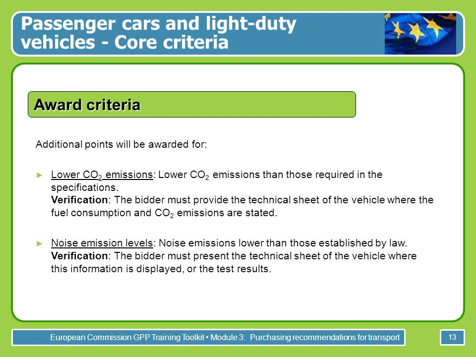 European Commission GPP Training Toolkit Module 3: Purchasing recommendations for transport 13 Additional points will be awarded for: Lower CO 2 emissions: Lower CO 2 emissions than those required in the specifications.