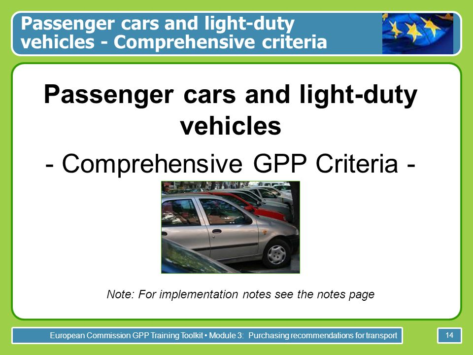 European Commission GPP Training Toolkit Module 3: Purchasing recommendations for transport 14 Passenger cars and light-duty vehicles - Comprehensive criteria Passenger cars and light-duty vehicles - Comprehensive GPP Criteria - Note: For implementation notes see the notes page