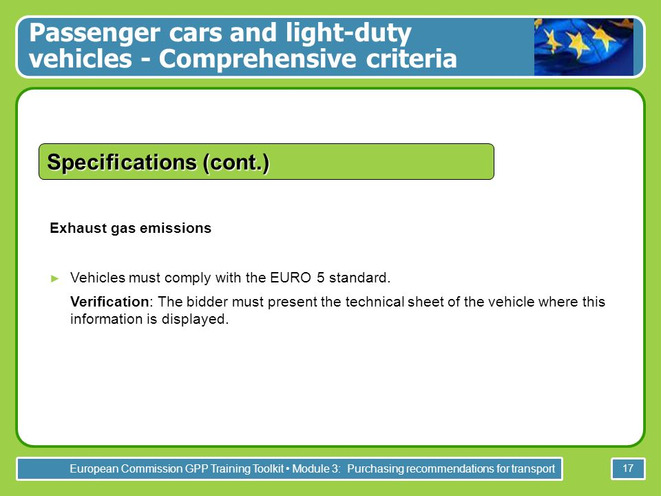 European Commission GPP Training Toolkit Module 3: Purchasing recommendations for transport 17 Specifications (cont.) Exhaust gas emissions Vehicles must comply with the EURO 5 standard.