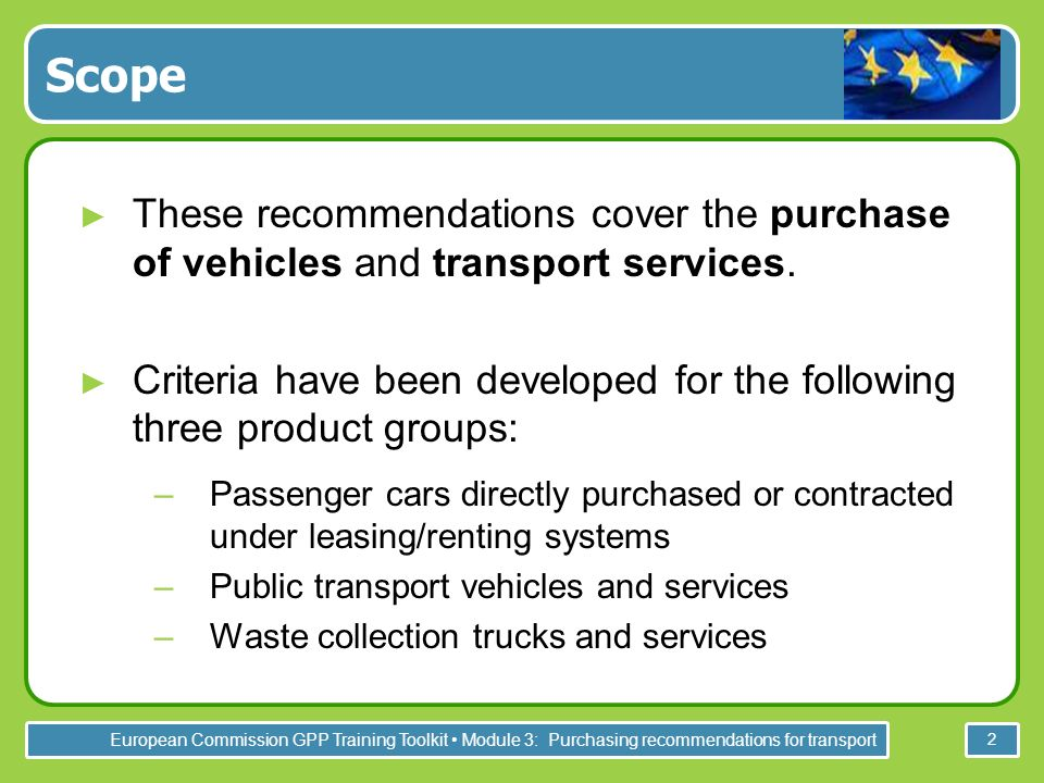 European Commission GPP Training Toolkit Module 3: Purchasing recommendations for transport 2 Scope These recommendations cover the purchase of vehicles and transport services.