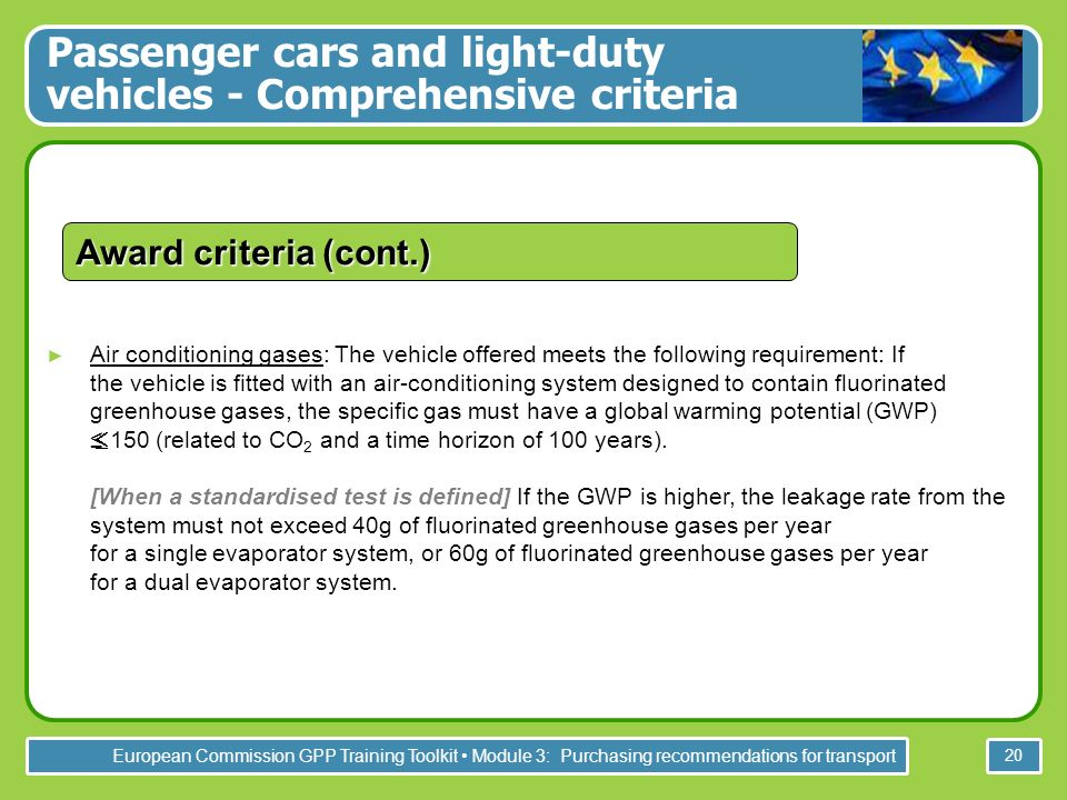 European Commission GPP Training Toolkit Module 3: Purchasing recommendations for transport 20 Passenger cars and light-duty vehicles - Comprehensive criteria Air conditioning gases: The vehicle offered meets the following requirement: If the vehicle is fitted with an air-conditioning system designed to contain fluorinated greenhouse gases, the specific gas must have a global warming potential (GWP) 150 (related to CO 2 and a time horizon of 100 years).