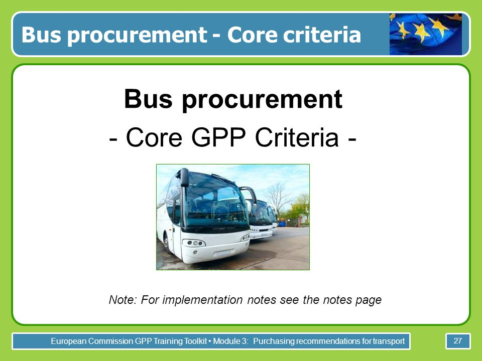 European Commission GPP Training Toolkit Module 3: Purchasing recommendations for transport 27 Bus procurement - Core criteria Bus procurement - Core GPP Criteria - Note: For implementation notes see the notes page