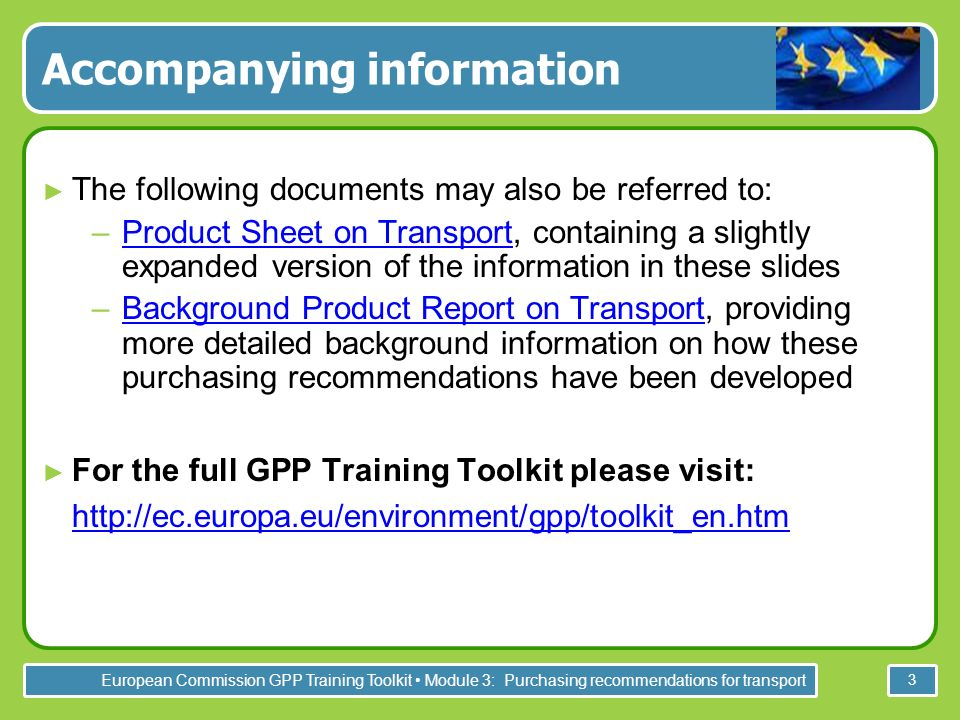 European Commission GPP Training Toolkit Module 3: Purchasing recommendations for transport 3 Accompanying information The following documents may also be referred to: –Product Sheet on Transport, containing a slightly expanded version of the information in these slidesProduct Sheet on Transport –Background Product Report on Transport, providing more detailed background information on how these purchasing recommendations have been developedBackground Product Report on Transport For the full GPP Training Toolkit please visit: http://ec.europa.eu/environment/gpp/toolkit_en.htm