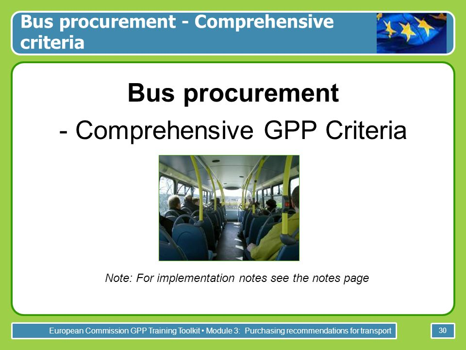European Commission GPP Training Toolkit Module 3: Purchasing recommendations for transport 30 Bus procurement - Comprehensive GPP Criteria - Note: For implementation notes see the notes page Bus procurement - Comprehensive criteria