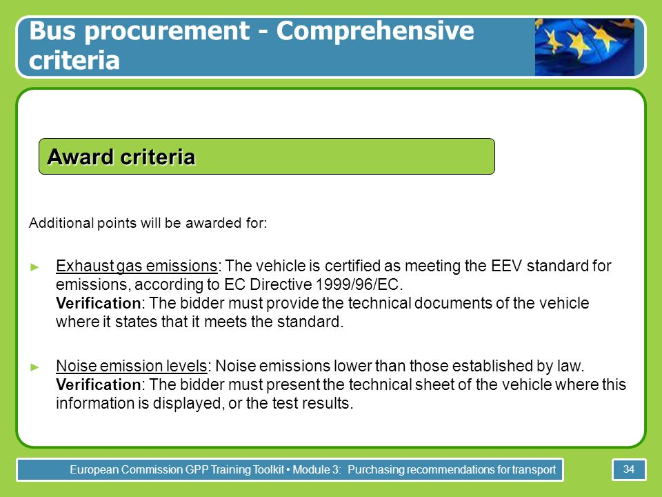 European Commission GPP Training Toolkit Module 3: Purchasing recommendations for transport 34 Additional points will be awarded for: Exhaust gas emissions: The vehicle is certified as meeting the EEV standard for emissions, according to EC Directive 1999/96/EC.