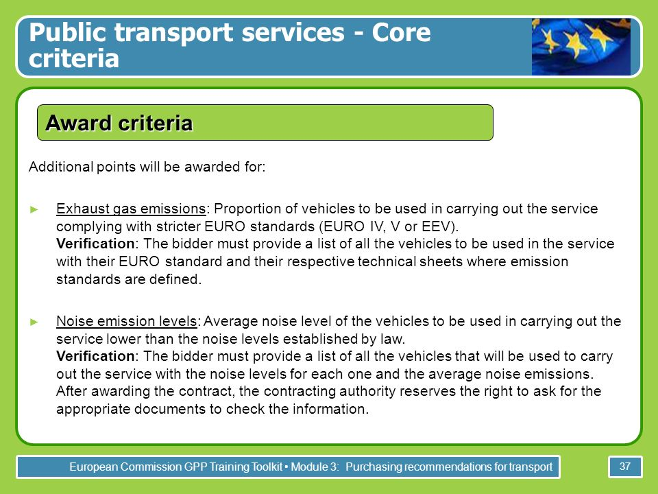 European Commission GPP Training Toolkit Module 3: Purchasing recommendations for transport 37 Award criteria Additional points will be awarded for: Exhaust gas emissions: Proportion of vehicles to be used in carrying out the service complying with stricter EURO standards (EURO IV, V or EEV).