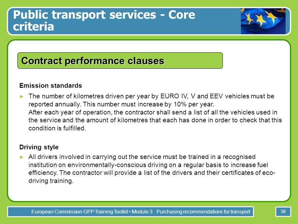 European Commission GPP Training Toolkit Module 3: Purchasing recommendations for transport 38 Contract performance clauses Emission standards The number of kilometres driven per year by EURO IV, V and EEV vehicles must be reported annually.