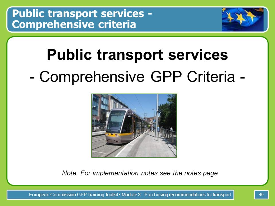 European Commission GPP Training Toolkit Module 3: Purchasing recommendations for transport 40 Public transport services - Comprehensive criteria Public transport services - Comprehensive GPP Criteria - Note: For implementation notes see the notes page