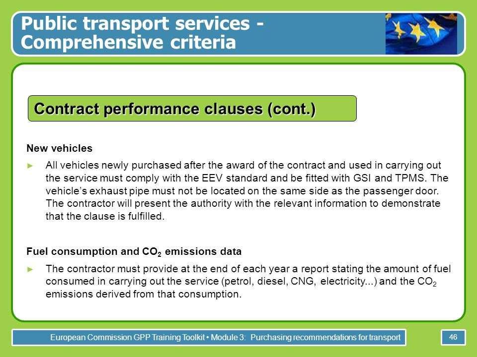 European Commission GPP Training Toolkit Module 3: Purchasing recommendations for transport 46 Contract performance clauses (cont.) New vehicles All vehicles newly purchased after the award of the contract and used in carrying out the service must comply with the EEV standard and be fitted with GSI and TPMS.