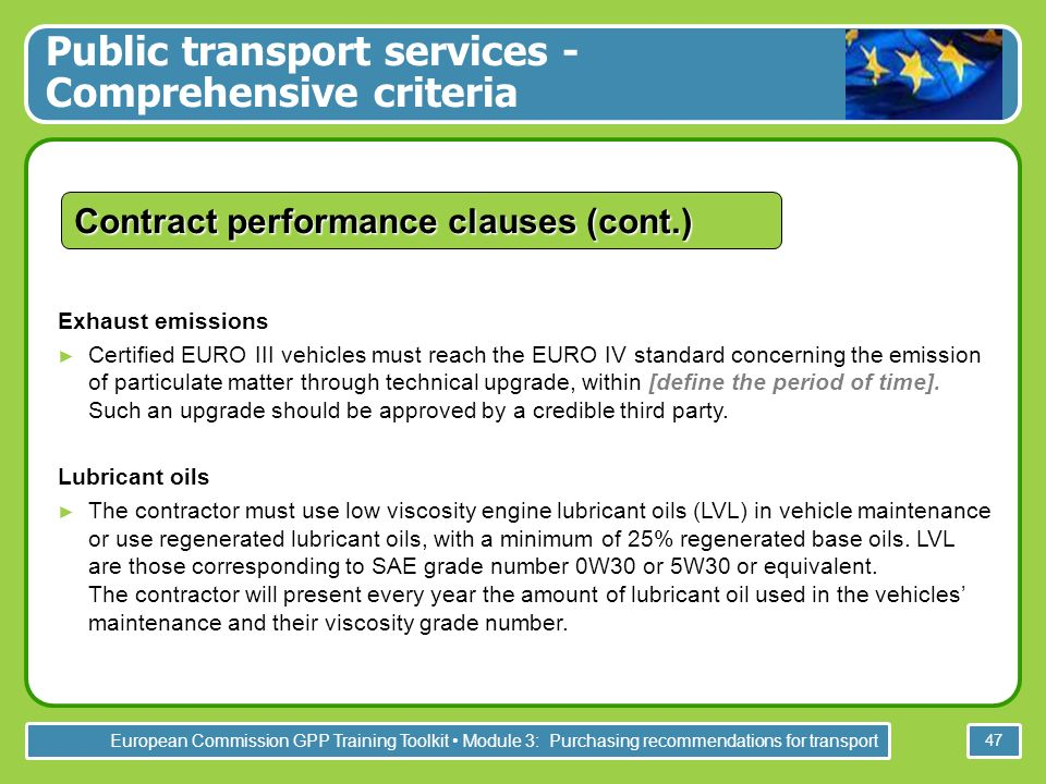 European Commission GPP Training Toolkit Module 3: Purchasing recommendations for transport 47 Contract performance clauses (cont.) Exhaust emissions Certified EURO III vehicles must reach the EURO IV standard concerning the emission of particulate matter through technical upgrade, within [define the period of time].