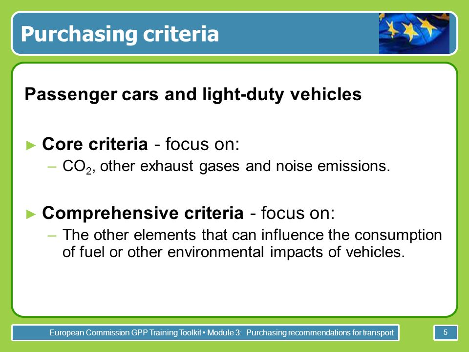 European Commission GPP Training Toolkit Module 3: Purchasing recommendations for transport 5 Purchasing criteria Passenger cars and light-duty vehicles Core criteria - focus on: –CO 2, other exhaust gases and noise emissions.