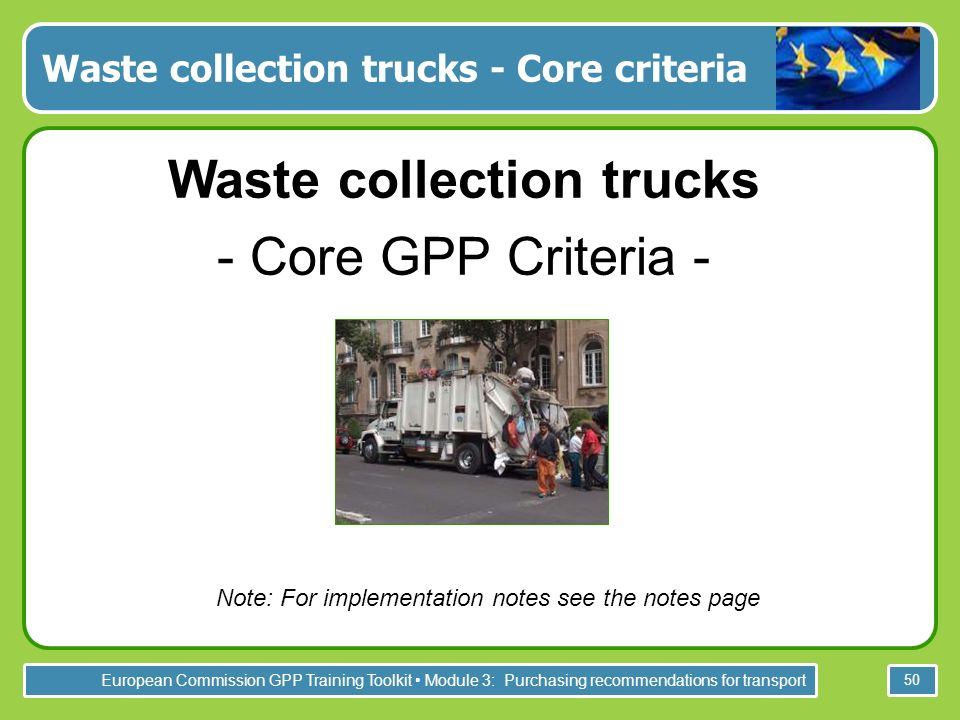 European Commission GPP Training Toolkit Module 3: Purchasing recommendations for transport 50 Waste collection trucks - Core criteria Waste collection trucks - Core GPP Criteria - Note: For implementation notes see the notes page