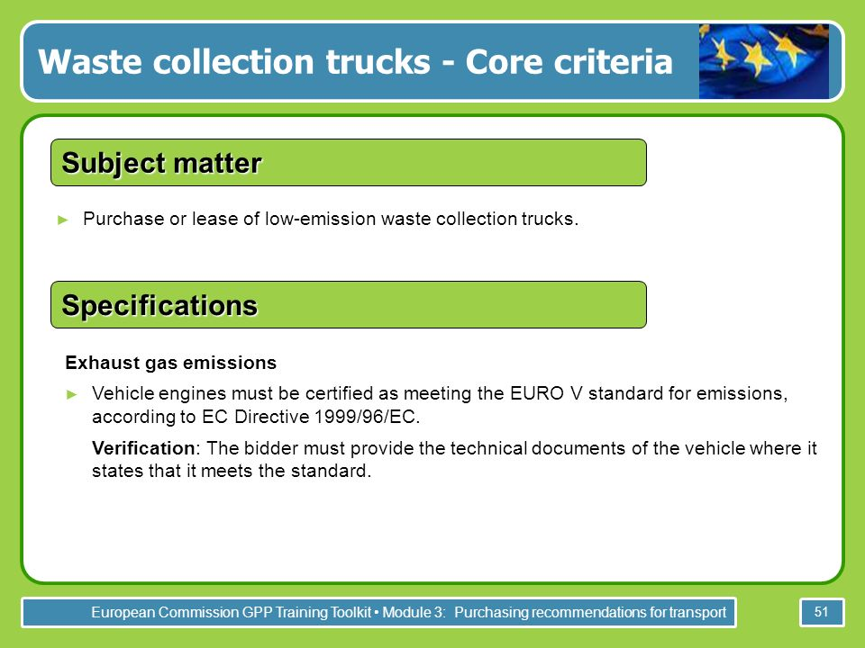 European Commission GPP Training Toolkit Module 3: Purchasing recommendations for transport 51 Purchase or lease of low-emission waste collection trucks.