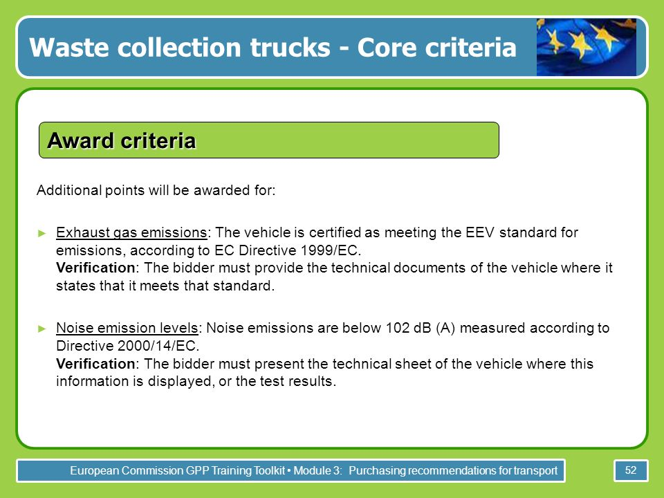 European Commission GPP Training Toolkit Module 3: Purchasing recommendations for transport 52 Award criteria Additional points will be awarded for: Exhaust gas emissions: The vehicle is certified as meeting the EEV standard for emissions, according to EC Directive 1999/EC.