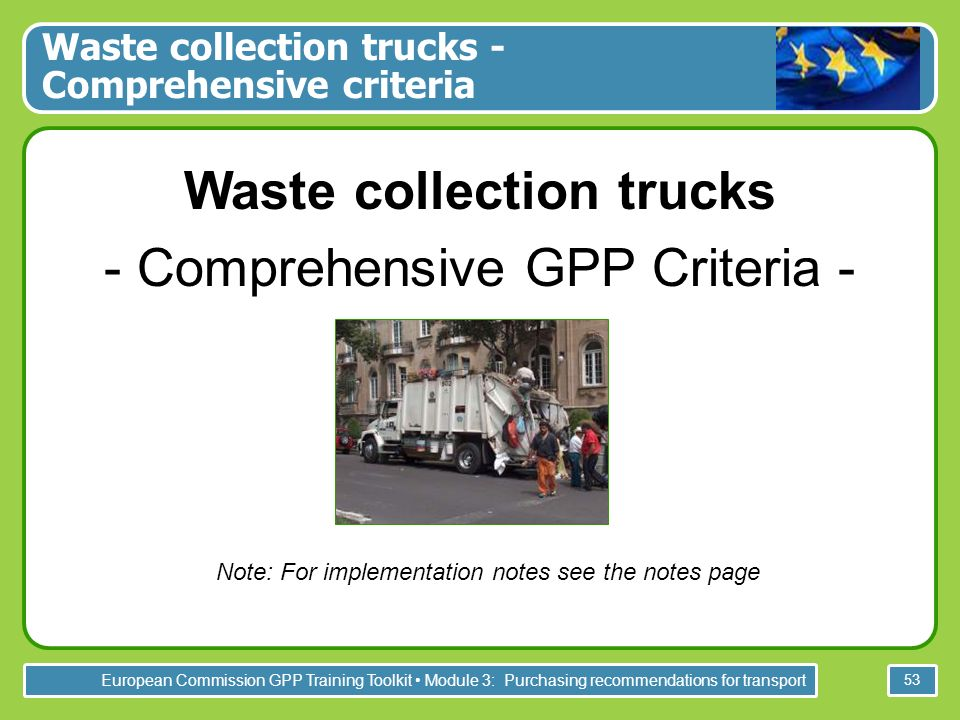 European Commission GPP Training Toolkit Module 3: Purchasing recommendations for transport 53 Waste collection trucks - Comprehensive GPP Criteria - Note: For implementation notes see the notes page Waste collection trucks - Comprehensive criteria