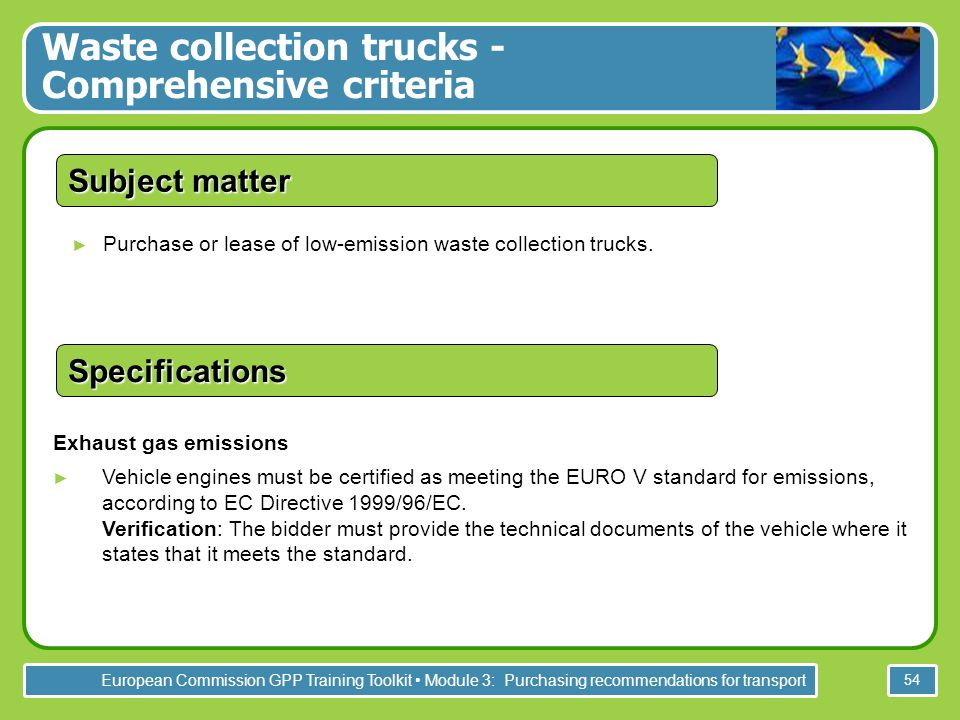 European Commission GPP Training Toolkit Module 3: Purchasing recommendations for transport 54 Purchase or lease of low-emission waste collection trucks.